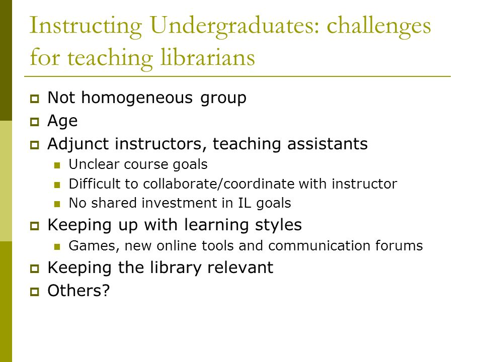 Instructing Undergraduates: challenges for teaching librarians Not homogeneous group Age Adjunct instructors, teaching assistants Unclear course goals Difficult to collaborate/coordinate with instructor No shared investment in IL goals Keeping up with learning styles Games, new online tools and communication forums Keeping the library relevant Others
