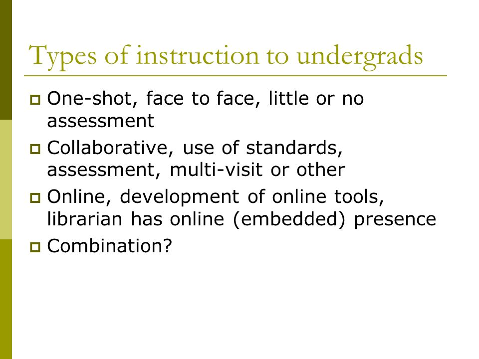 Types of instruction to undergrads One-shot, face to face, little or no assessment Collaborative, use of standards, assessment, multi-visit or other Online, development of online tools, librarian has online (embedded) presence Combination