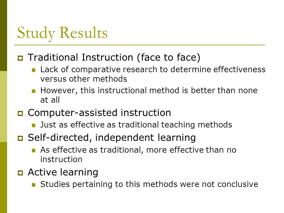 Study Results Traditional Instruction (face to face) Lack of comparative research to determine effectiveness versus other methods However, this instructional method is better than none at all Computer-assisted instruction Just as effective as traditional teaching methods Self-directed, independent learning As effective as traditional, more effective than no instruction Active learning Studies pertaining to this methods were not conclusive