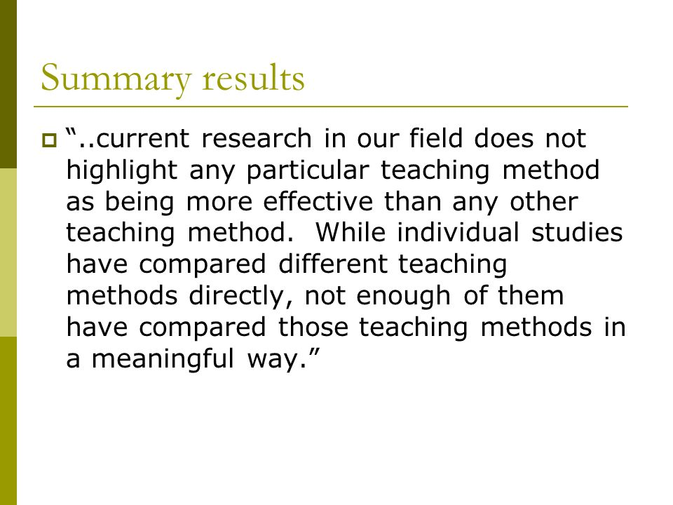 Summary results..current research in our field does not highlight any particular teaching method as being more effective than any other teaching method.