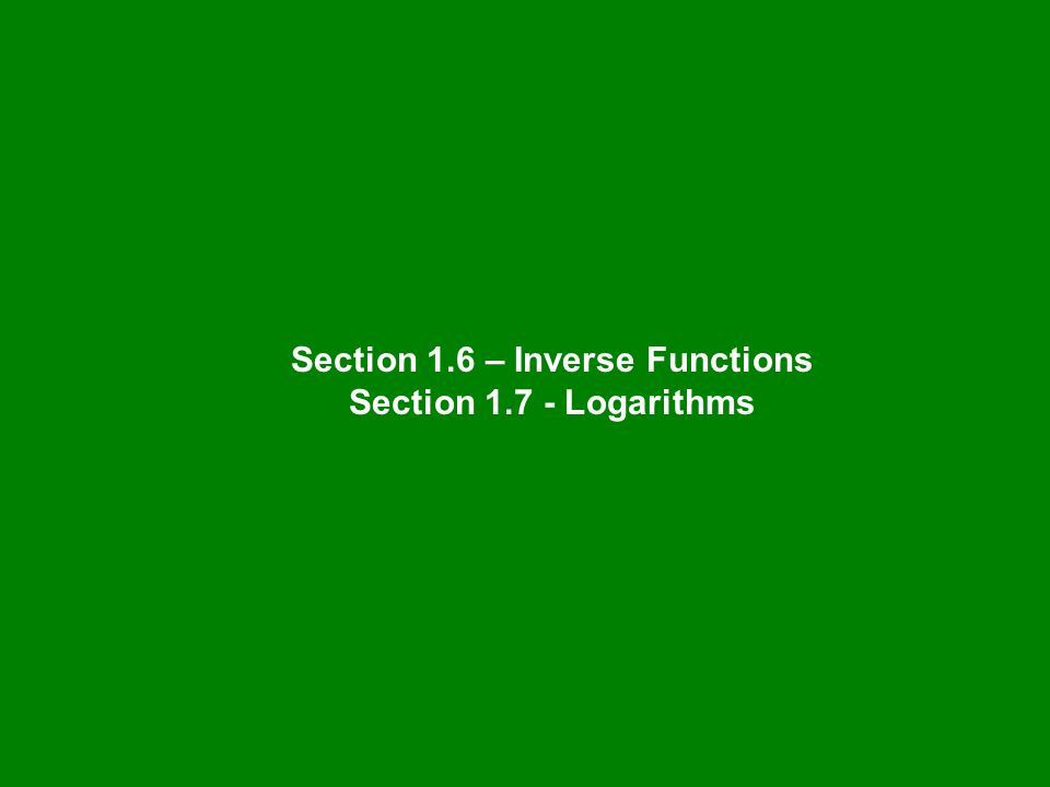 Section 1.6 – Inverse Functions Section 1.7 - Logarithms