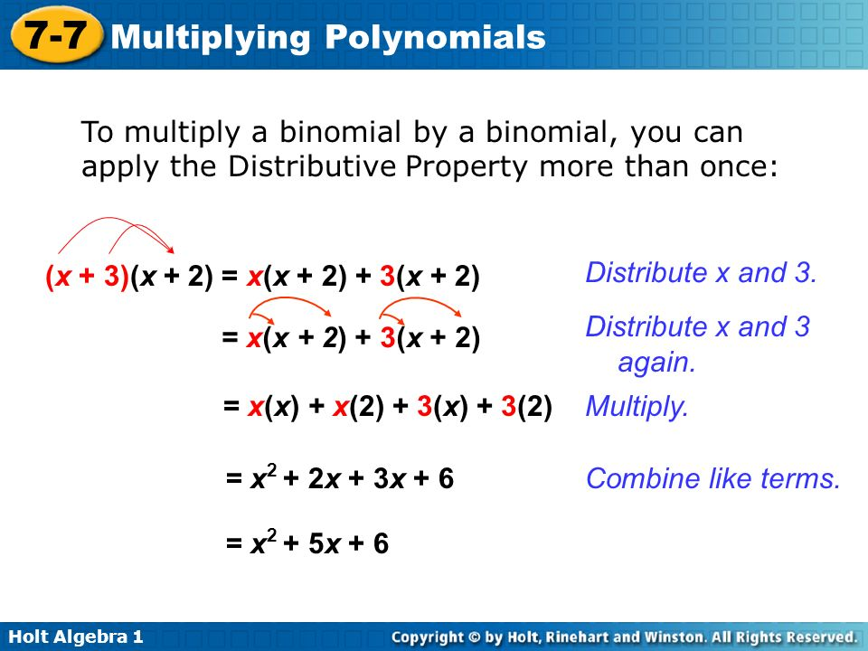 Holt Algebra 1 7-7 Multiplying Polynomials To multiply a binomial by a binomial, you can apply the Distributive Property more than once: (x + 3)(x + 2