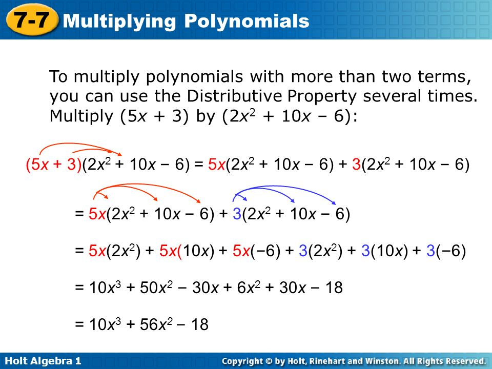 Holt Algebra 1 7-7 Multiplying Polynomials To multiply polynomials with more than two terms, you can use the Distributive Property several times. Mult