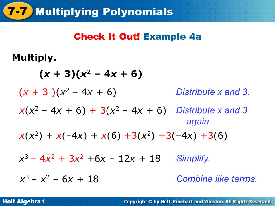 Holt Algebra 1 7-7 Multiplying Polynomials Check It Out! Example 4a Multiply. (x + 3)(x 2 – 4x + 6) x(x 2 – 4x + 6) + 3(x 2 – 4x + 6) Distribute x and
