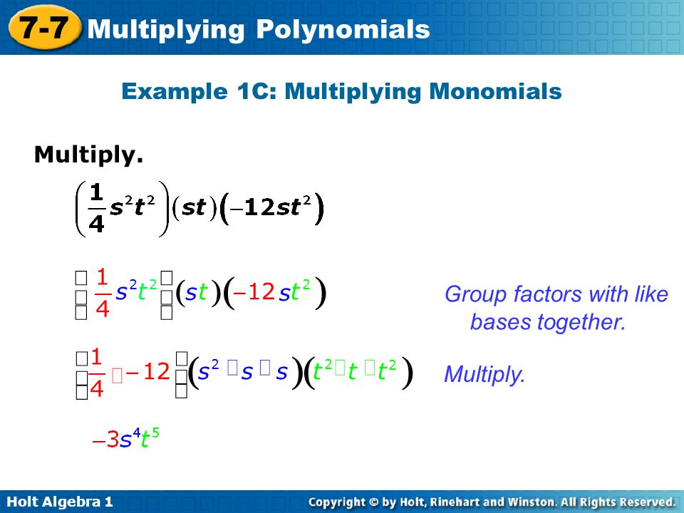 Holt Algebra 1 7-7 Multiplying Polynomials Multiply. Example 1C: Multiplying Monomials Group factors with like bases together. Multiply. 222 1 12 4 ts