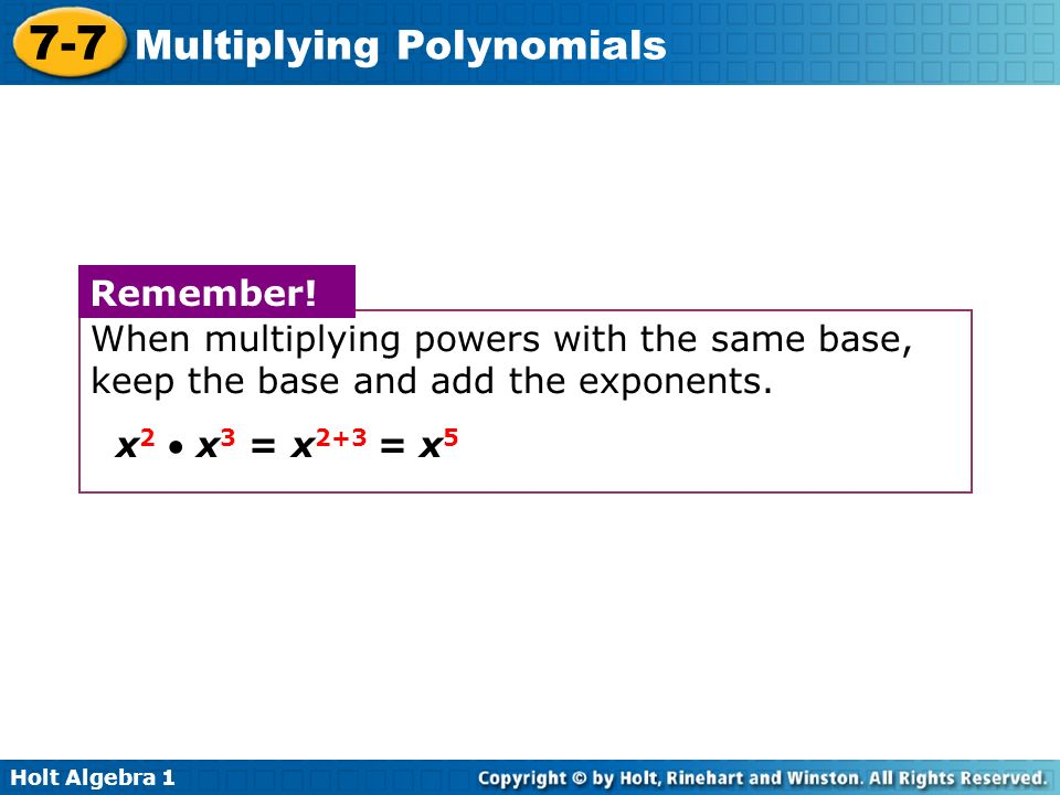 Holt Algebra 1 7-7 Multiplying Polynomials When multiplying powers with the same base, keep the base and add the exponents. x 2 x 3 = x 2+3 = x 5 Reme