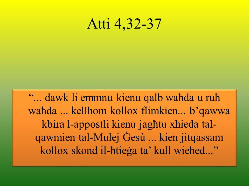 Atti 4,32-37... dawk li emmnu kienu qalb waħda u ruħ waħda... kellhom kollox flimkien... bqawwa kbira l-appostli kienu jagħtu xhieda tal- qawmien tal-