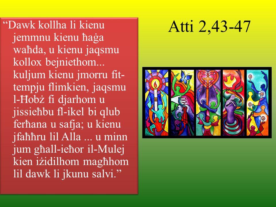 Atti 2,43-47 Dawk kollha li kienu jemmnu kienu ħaġa waħda, u kienu jaqsmu kollox bejniethom... kuljum kienu jmorru fit- tempju flimkien, jaqsmu l-Ħobż