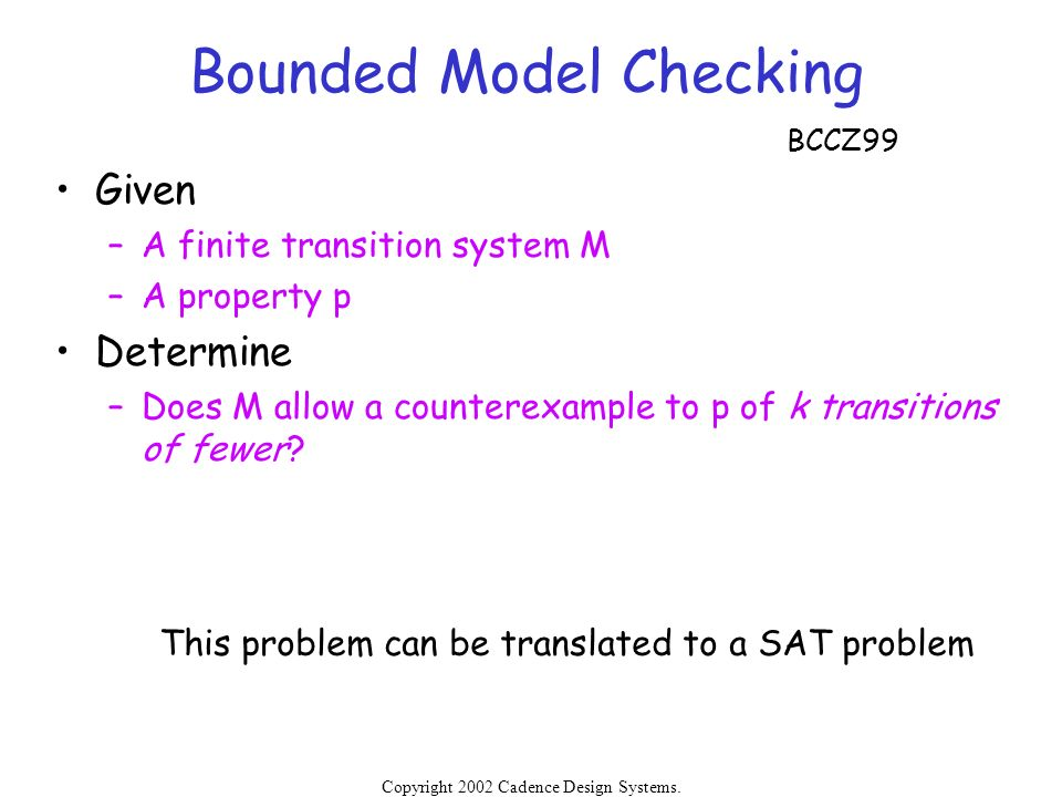Copyright 2002 Cadence Design Systems. Permission is granted to reproduce without modification. Bounded Model Checking Given –A finite transition syst