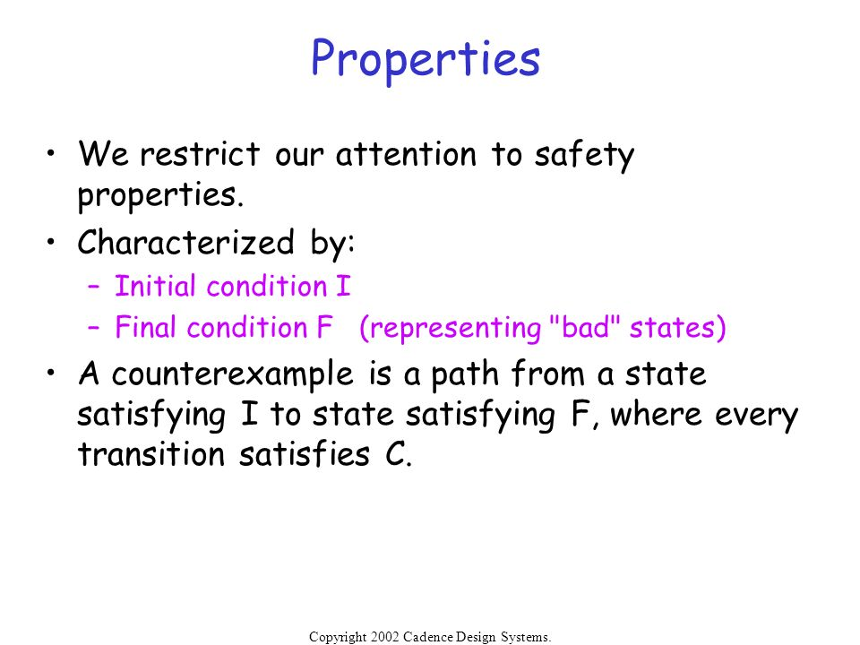 Copyright 2002 Cadence Design Systems. Permission is granted to reproduce without modification. Properties We restrict our attention to safety propert