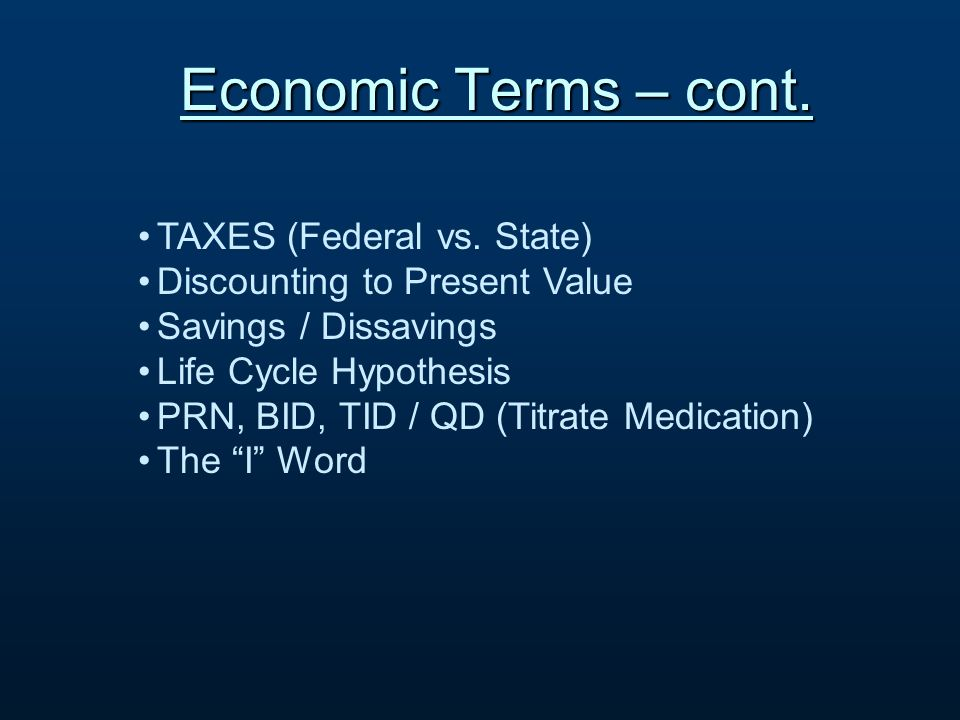 TAXES (Federal vs. State) Discounting to Present Value Savings / Dissavings Life Cycle Hypothesis PRN, BID, TID / QD (Titrate Medication) The I Word E