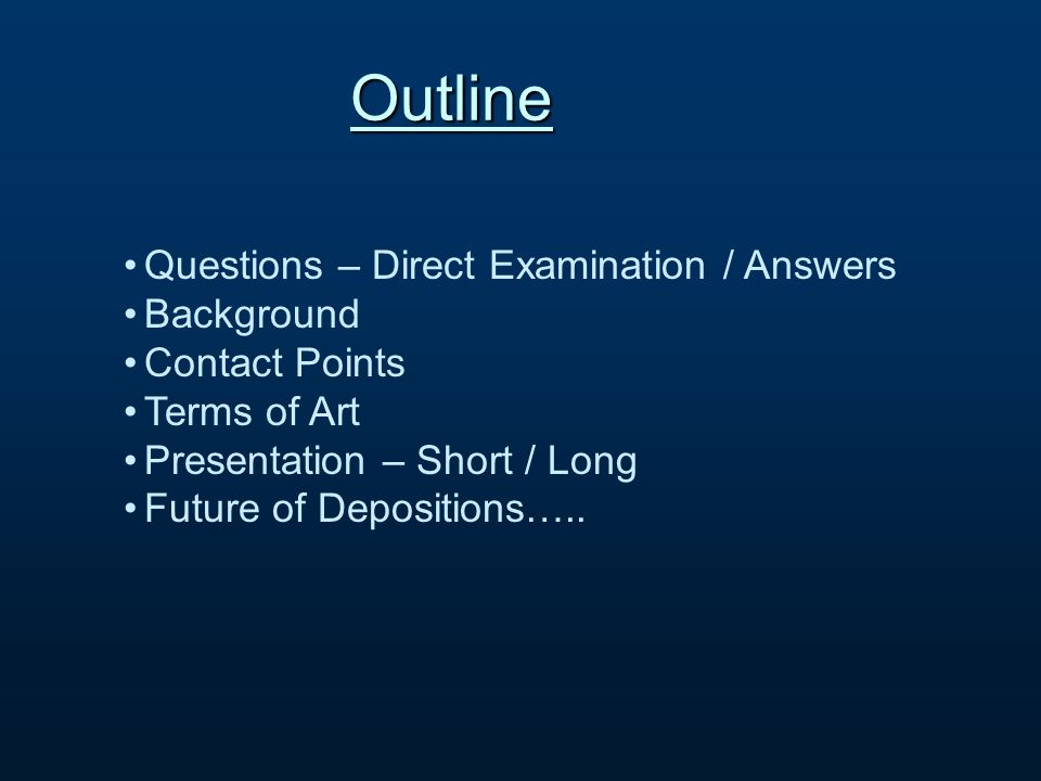 Questions – Direct Examination / Answers Background Contact Points Terms of Art Presentation – Short / Long Future of Depositions…..