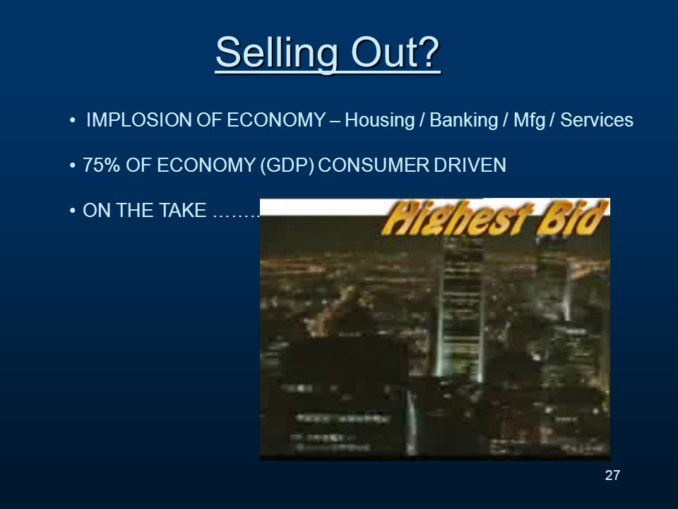 IMPLOSION OF ECONOMY – Housing / Banking / Mfg / Services 75% OF ECONOMY (GDP) CONSUMER DRIVEN ON THE TAKE ……..