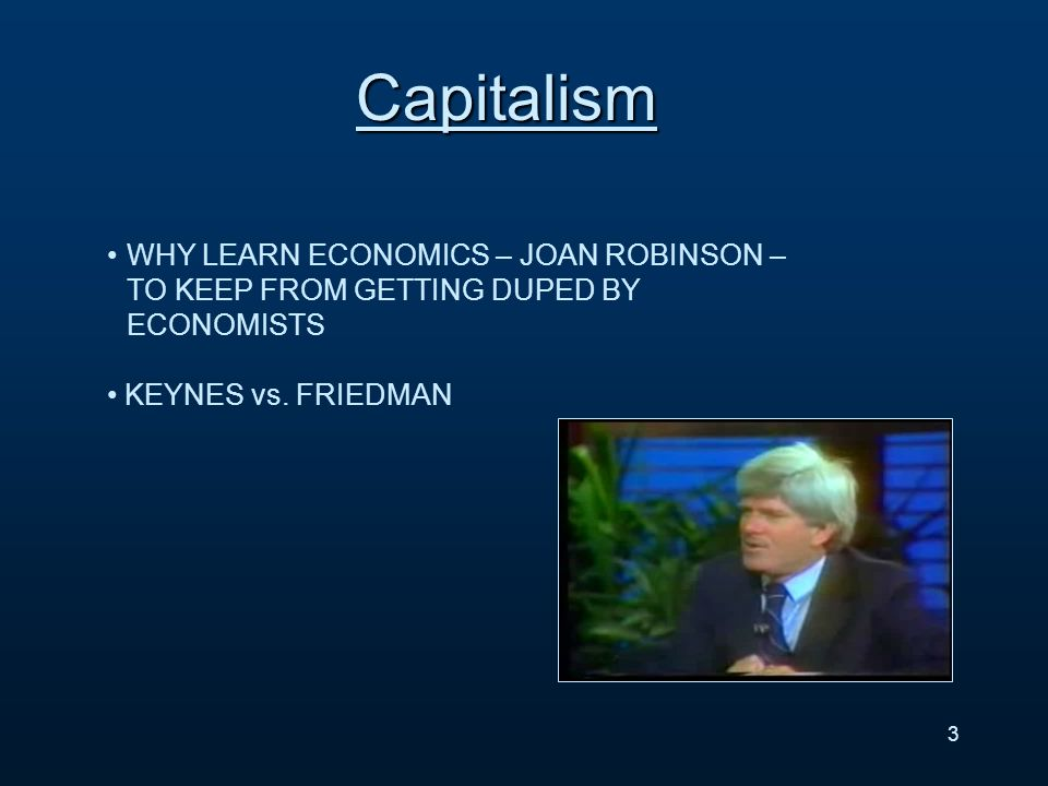 Capitalism 3 WHY LEARN ECONOMICS – JOAN ROBINSON – TO KEEP FROM GETTING DUPED BY ECONOMISTS KEYNES vs.