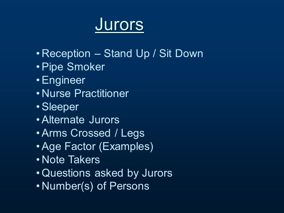 Jurors Reception – Stand Up / Sit Down Pipe Smoker Engineer Nurse Practitioner Sleeper Alternate Jurors Arms Crossed / Legs Age Factor (Examples) Note Takers Questions asked by Jurors Number(s) of Persons