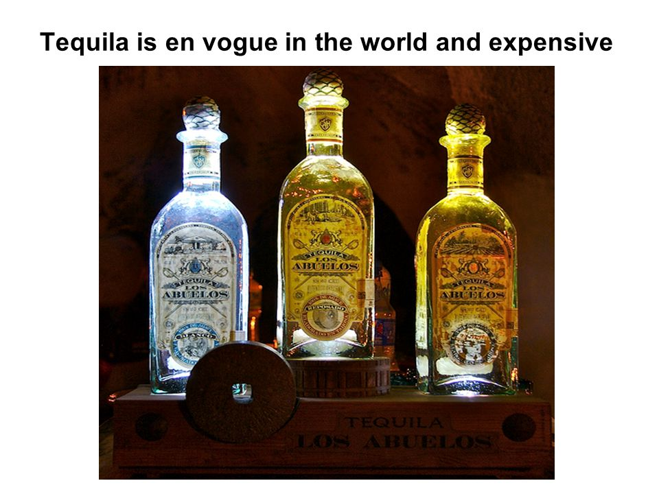 Tequila is en vogue in the world and expensive