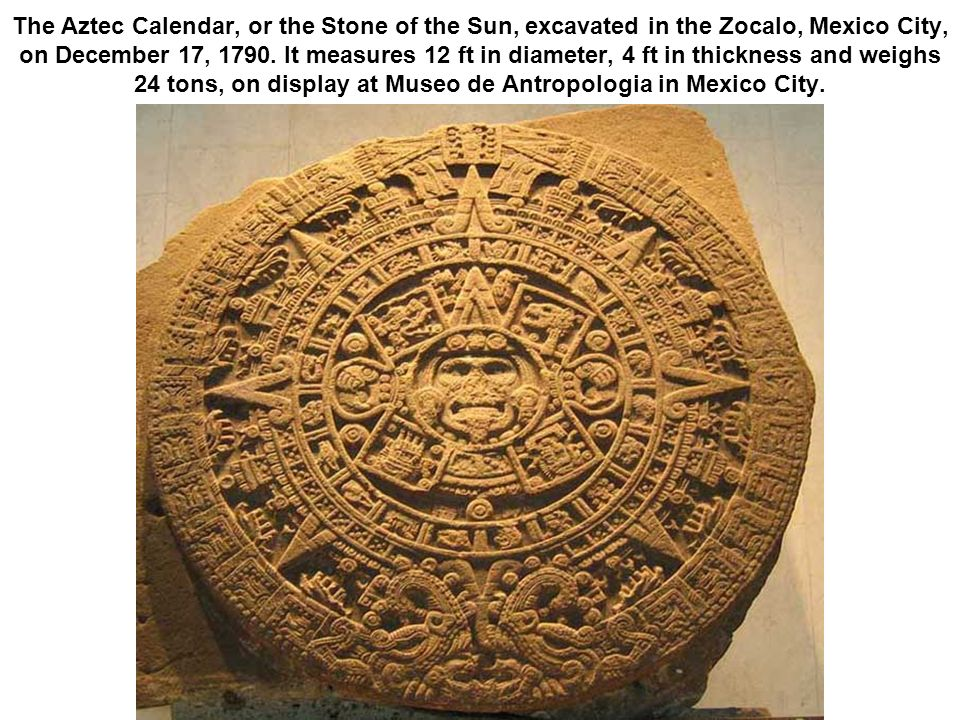 The Aztec Calendar, or the Stone of the Sun, excavated in the Zocalo, Mexico City, on December 17, 1790. It measures 12 ft in diameter, 4 ft in thickn