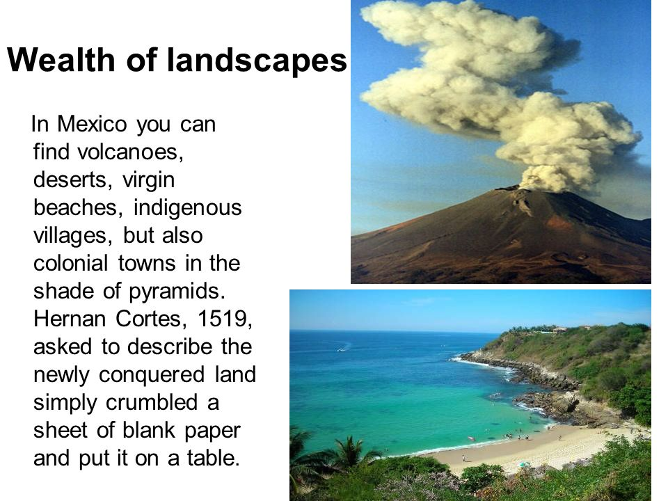 Wealth of landscapes In Mexico you can find volcanoes, deserts, virgin beaches, indigenous villages, but also colonial towns in the shade of pyramids.