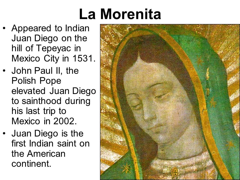 La Morenita Appeared to Indian Juan Diego on the hill of Tepeyac in Mexico City in 1531. John Paul II, the Polish Pope elevated Juan Diego to sainthoo