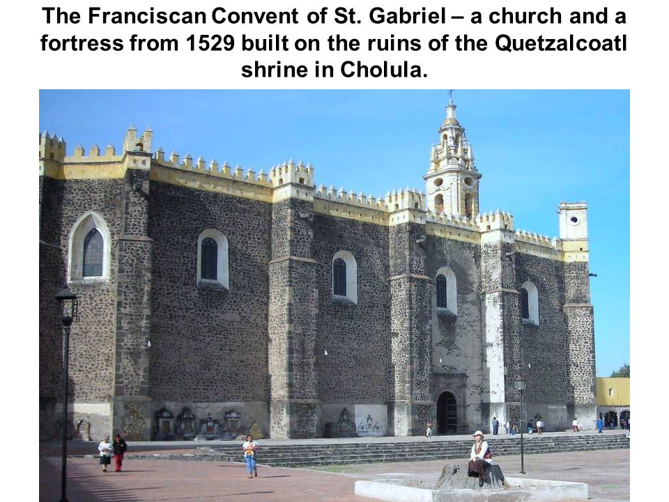 The Franciscan Convent of St. Gabriel – a church and a fortress from 1529 built on the ruins of the Quetzalcoatl shrine in Cholula.