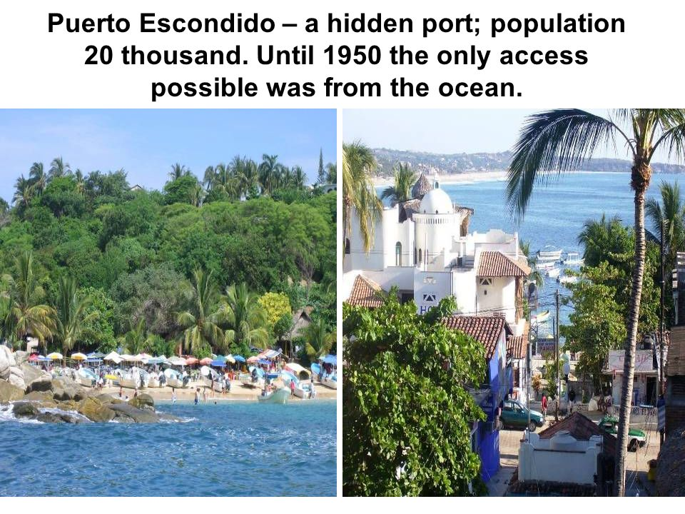 Puerto Escondido – a hidden port; population 20 thousand. Until 1950 the only access possible was from the ocean.