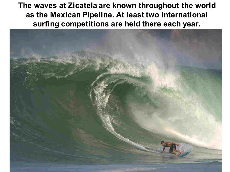 The waves at Zicatela are known throughout the world as the Mexican Pipeline. At least two international surfing competitions are held there each year