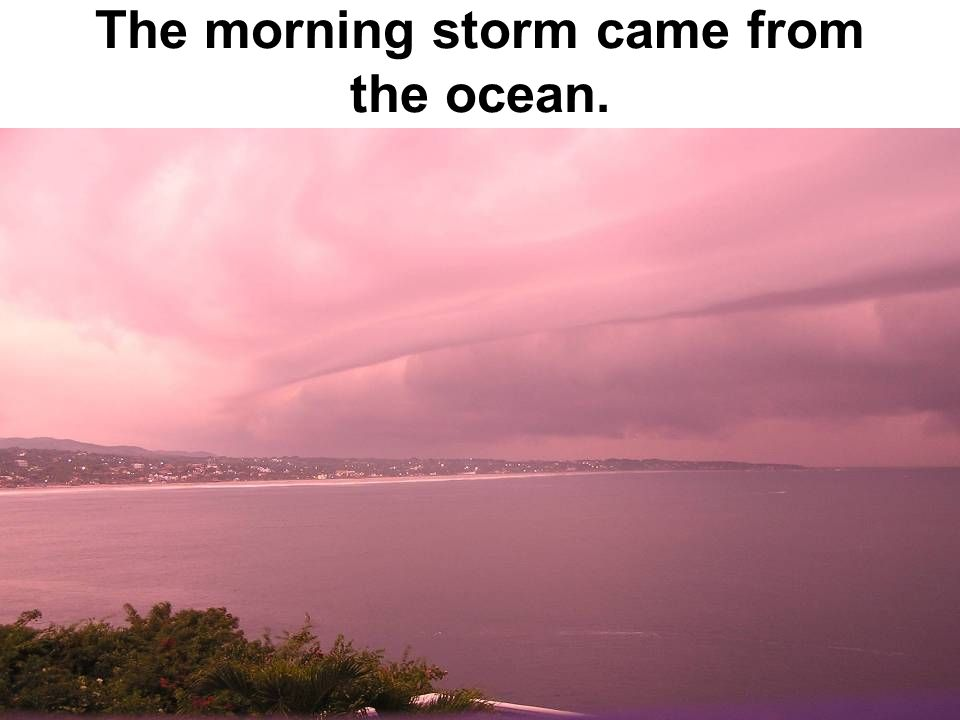 The morning storm came from the ocean.