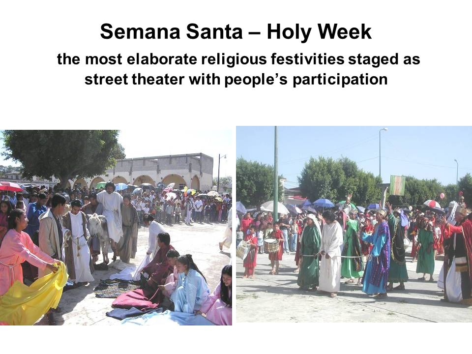 Semana Santa – Holy Week the most elaborate religious festivities staged as street theater with peoples participation