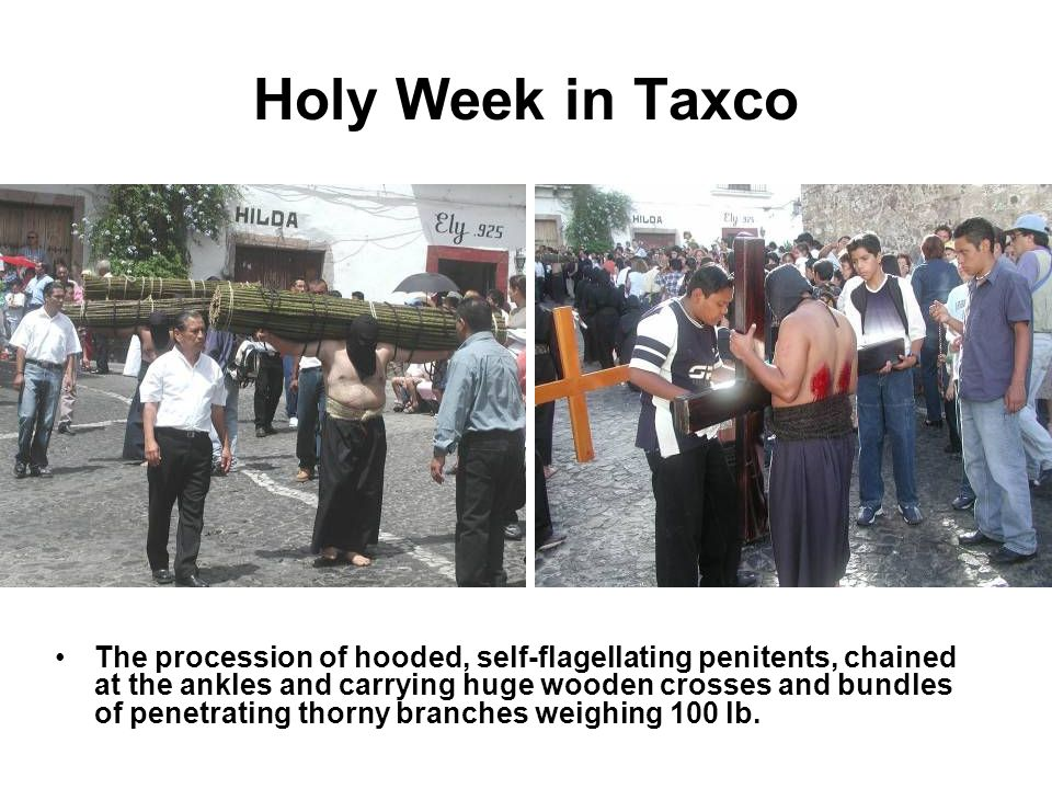 Holy Week in Taxco The procession of hooded, self-flagellating penitents, chained at the ankles and carrying huge wooden crosses and bundles of penetr