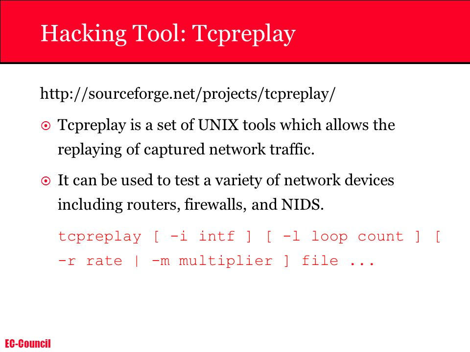 EC-Council Hacking Tool: Tcpreplay http://sourceforge.net/projects/tcpreplay/ Tcpreplay is a set of UNIX tools which allows the replaying of captured