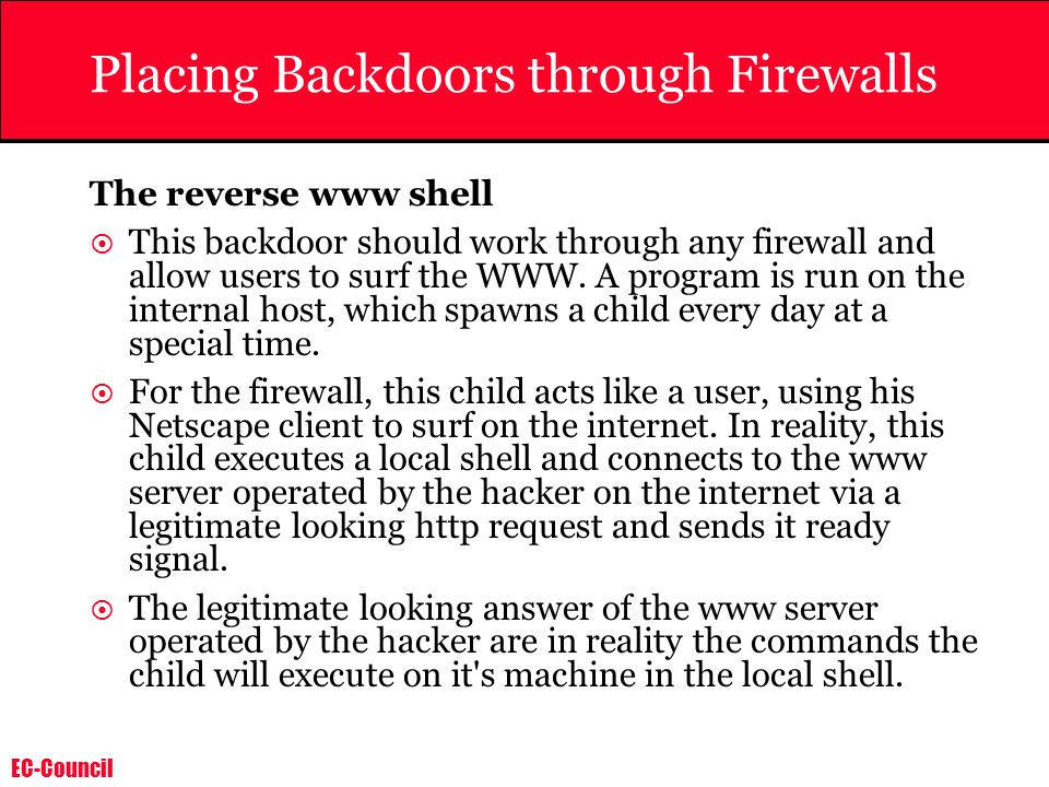 EC-Council Placing Backdoors through Firewalls The reverse www shell This backdoor should work through any firewall and allow users to surf the WWW. A