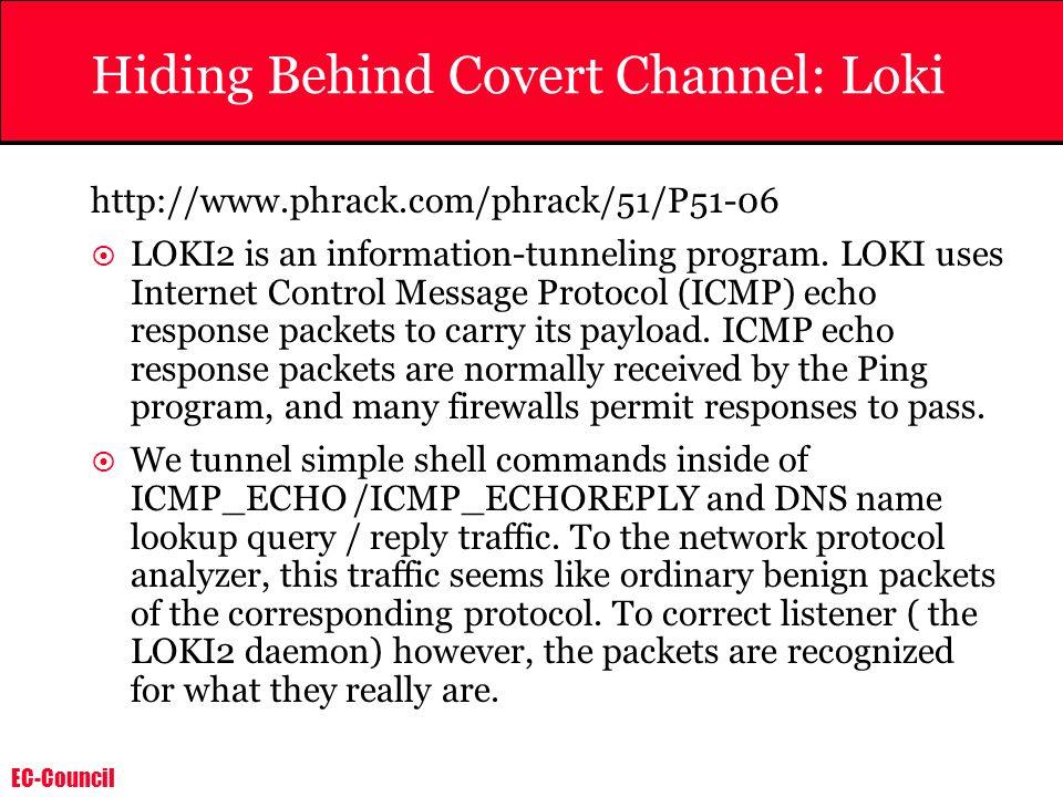 EC-Council Hiding Behind Covert Channel: Loki http://www.phrack.com/phrack/51/P51-06 LOKI2 is an information-tunneling program. LOKI uses Internet Con