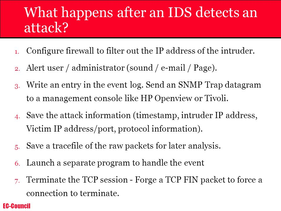 EC-Council What happens after an IDS detects an attack? 1. Configure firewall to filter out the IP address of the intruder. 2. Alert user / administra