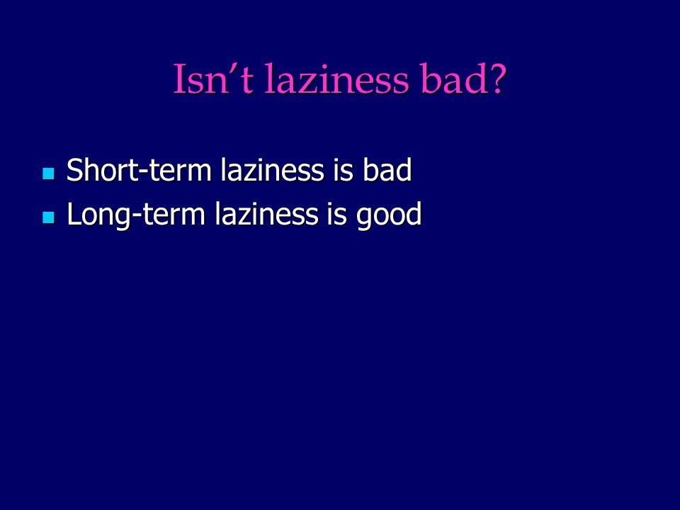 Isnt laziness bad? Short-term laziness is bad Short-term laziness is bad Long-term laziness is good Long-term laziness is good