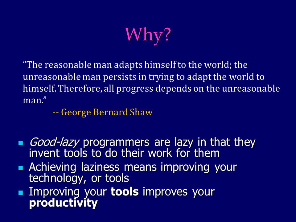 Why? Good-lazy programmers are lazy in that they invent tools to do their work for them Good-lazy programmers are lazy in that they invent tools to do