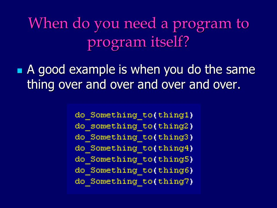 When do you need a program to program itself? A good example is when you do the same thing over and over and over and over. A good example is when you