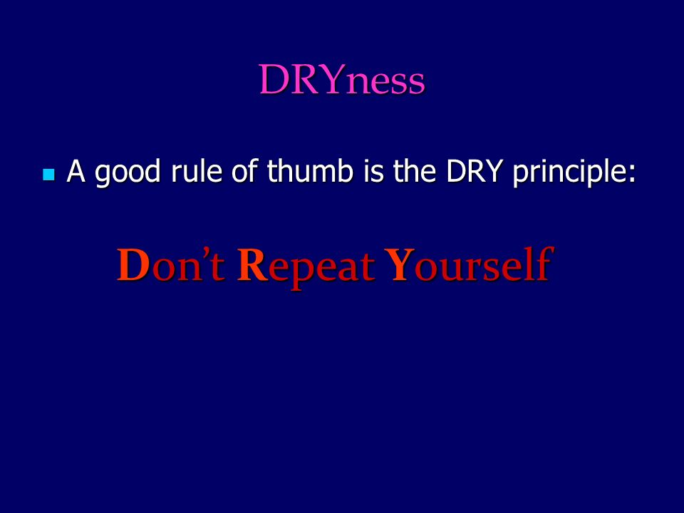 DRYness A good rule of thumb is the DRY principle: A good rule of thumb is the DRY principle: Dont Repeat Yourself