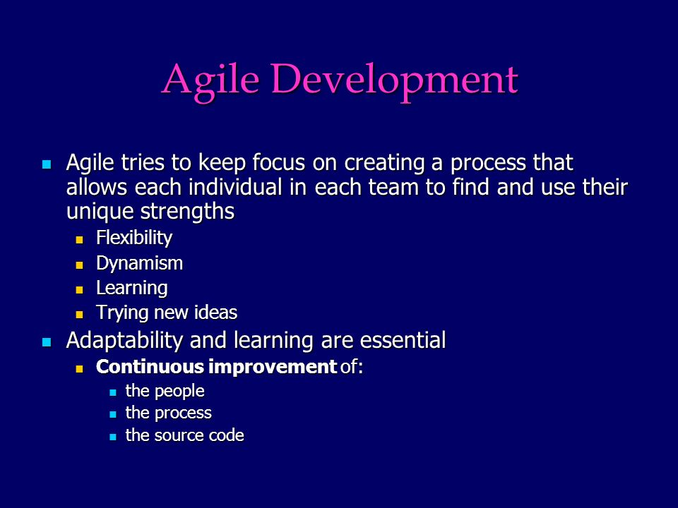 Agile Development Agile tries to keep focus on creating a process that allows each individual in each team to find and use their unique strengths Agile tries to keep focus on creating a process that allows each individual in each team to find and use their unique strengths Flexibility Flexibility Dynamism Dynamism Learning Learning Trying new ideas Trying new ideas Adaptability and learning are essential Adaptability and learning are essential Continuous improvement of: Continuous improvement of: the people the people the process the process the source code the source code