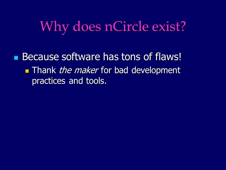 Why does nCircle exist. Because software has tons of flaws.