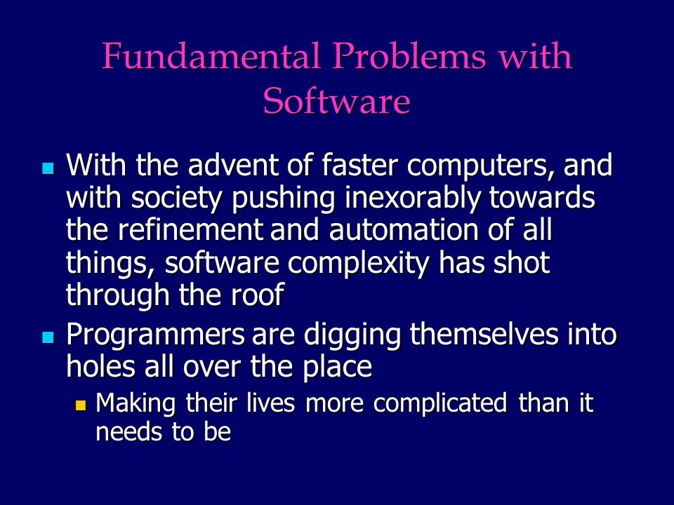 Fundamental Problems with Software With the advent of faster computers, and with society pushing inexorably towards the refinement and automation of all things, software complexity has shot through the roof With the advent of faster computers, and with society pushing inexorably towards the refinement and automation of all things, software complexity has shot through the roof Programmers are digging themselves into holes all over the place Programmers are digging themselves into holes all over the place Making their lives more complicated than it needs to be Making their lives more complicated than it needs to be