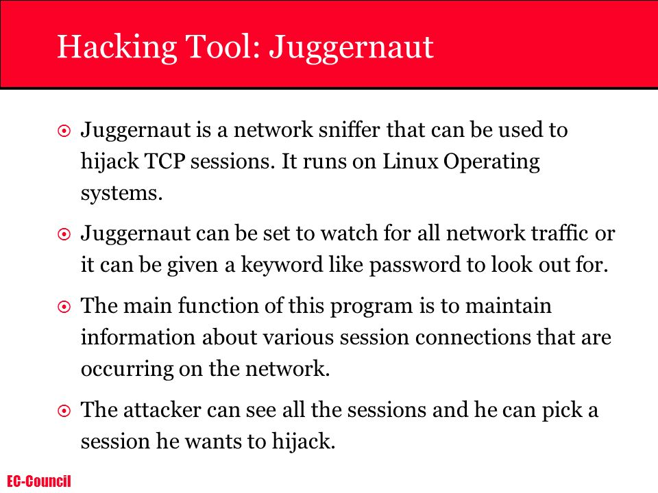 EC-Council Juggernaut is a network sniffer that can be used to hijack TCP sessions. It runs on Linux Operating systems. Juggernaut can be set to watch