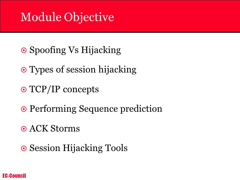 EC-Council Module Objective Spoofing Vs Hijacking Types of session hijacking TCP/IP concepts Performing Sequence prediction ACK Storms Session Hijacki