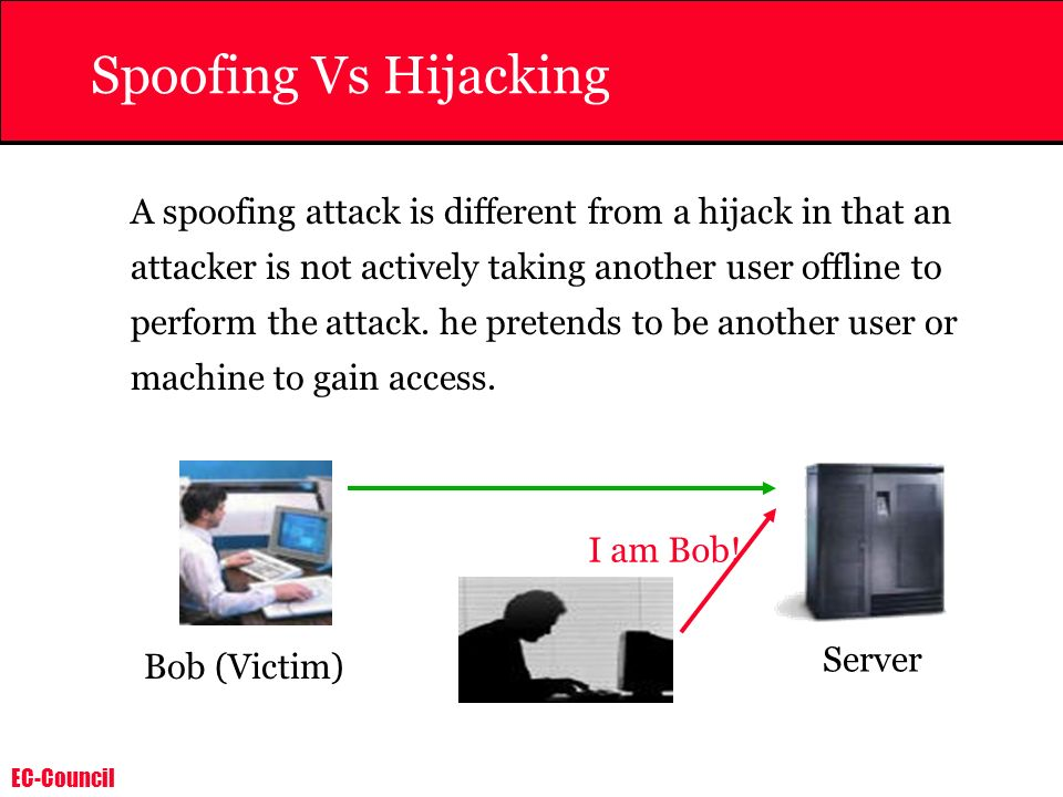 EC-Council Spoofing Vs Hijacking With Hijacking an attacker is taking over an existing session, which means he is relying on the legitimate user to make a connection and authenticate.