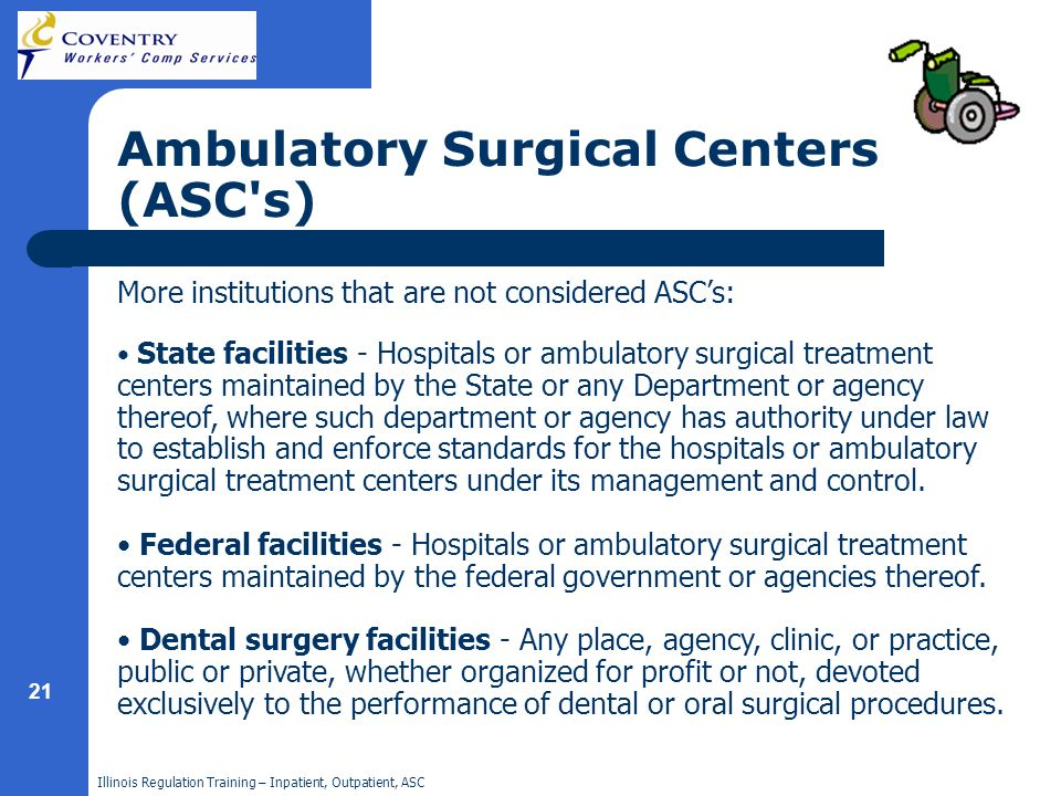 Illinois Regulation Training – Inpatient, Outpatient, ASC 21 Ambulatory Surgical Centers (ASC's) More institutions that are not considered ASCs: State