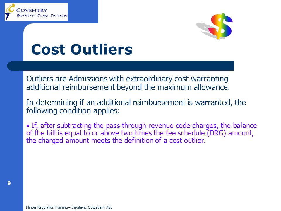 Illinois Regulation Training – Inpatient, Outpatient, ASC 9 Cost Outliers Outliers are Admissions with extraordinary cost warranting additional reimbu