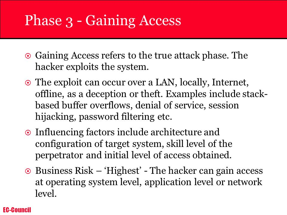 EC-Council Phase 3 - Gaining Access Gaining Access refers to the true attack phase. The hacker exploits the system. The exploit can occur over a LAN,