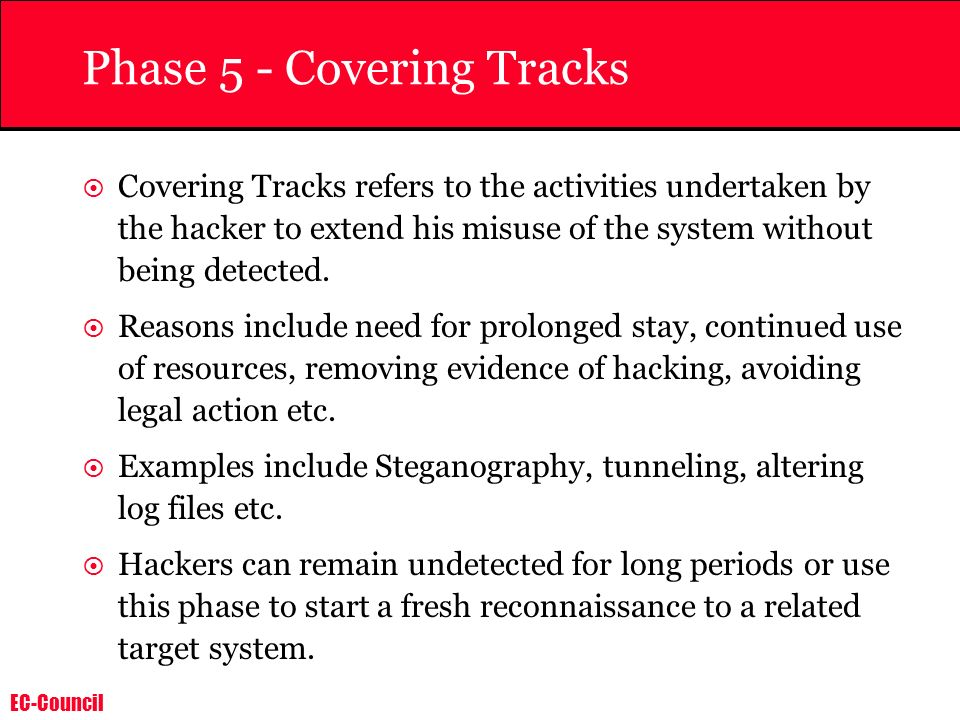 EC-Council Phase 5 - Covering Tracks Covering Tracks refers to the activities undertaken by the hacker to extend his misuse of the system without bein
