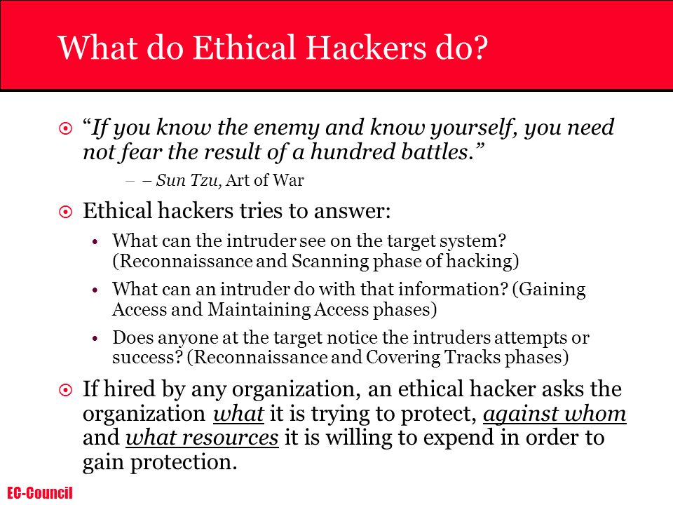 EC-Council What do Ethical Hackers do? If you know the enemy and know yourself, you need not fear the result of a hundred battles. –– Sun Tzu, Art of