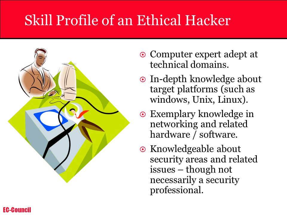 EC-Council Skill Profile of an Ethical Hacker Computer expert adept at technical domains. In-depth knowledge about target platforms (such as windows,