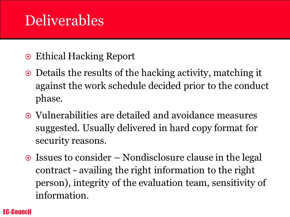 EC-Council Deliverables Ethical Hacking Report Details the results of the hacking activity, matching it against the work schedule decided prior to the